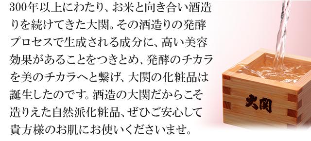 300年以上にわたり、お米と向き合い酒造りを続けてきた大関。その酒造りの発酵プロセスで生成される成分に、高い美容効果があることをつきとめ、発酵のチカラを美のチカラへと繋げ、大関の化粧品は誕生したのです。酒造の大関だからこそ造りえた自然派化粧品、ぜひご安心して貴方様のお肌にお使いくださいませ。