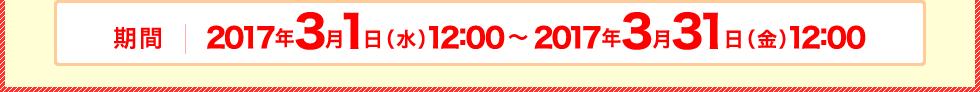 2017年3月1日(水)12:00~2017年3月31日(金)12:00